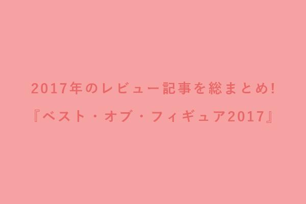 2017年のレビュー記事を総まとめ!『ベスト・オブ・フィギュア2017』も勝手に発表!