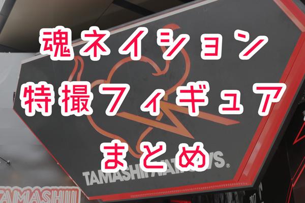【魂ネイション2017】新作特撮フィギュアまとめ【S.H.フィギュアーツ、S.I.C】