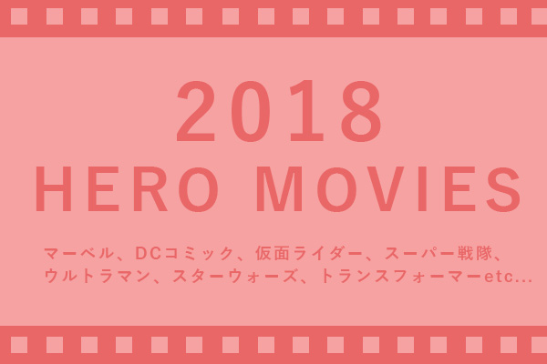 必見!2018年公開の見逃せない日米ヒーロー映画を徹底まとめ!